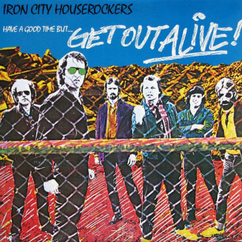 Iron City Houserockers -- Have A Good Time But Get Out Alive!
